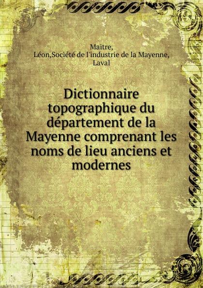 Léon Maitre Dictionnaire topographique du departement de la Mayenne comprenant les noms de lieu anciens et modernes adolphe laurent joanne geographie du departement de la mayenne avec une carte coloriee et 11 gravures