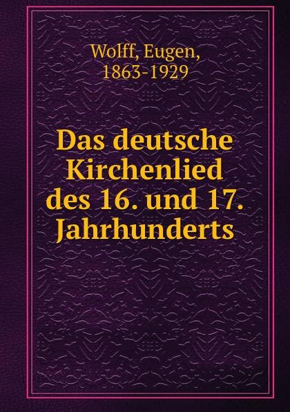 Eugen Wolff Das deutsche Kirchenlied des 16. und 17. Jahrhunderts