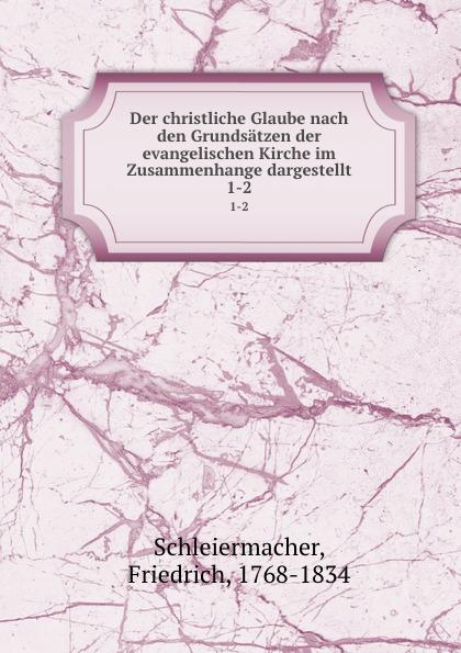 Friedrich Schleiermacher Der christliche Glaube nach den Grundsatzen der evangelischen Kirche im Zusammenhange dargestellt