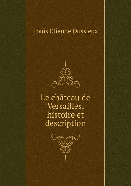 Louis Étienne Dussieux Le chateau de Versailles, histoire et description parfums du chateau de versailles парфюмерная вода les jardins de versailles 50ml