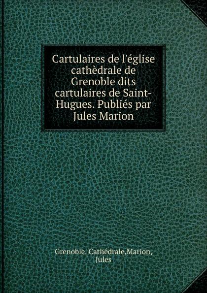 купить Grenoble. Cathédrale Cartulaires de l.eglise cathedrale de Grenoble dits cartulaires de Saint-Hugues. Publies par Jules Marion по цене 1163 рублей