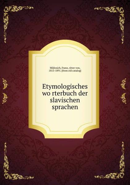 Franz Miklosich Etymologisches worterbuch der slavischen sprachen