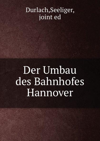 Seeliger Durlach Der Umbau des Bahnhofes Hannover dardan hannover