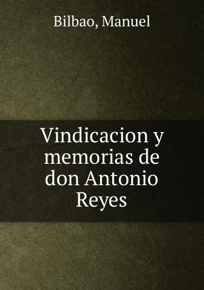 Manuel Bilbao Vindicacion y memorias de don Antonio Reyes raimundo cabrera mis buenos tiempos memorias de estudiante classic reprint