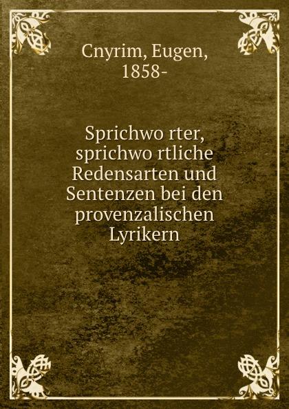 Eugen Cnyrim Sprichworter, sprichwortliche Redensarten und Sentenzen bei den provenzalischen Lyrikern edmund hoefer wie das volk spricht sprichwortliche redensarten