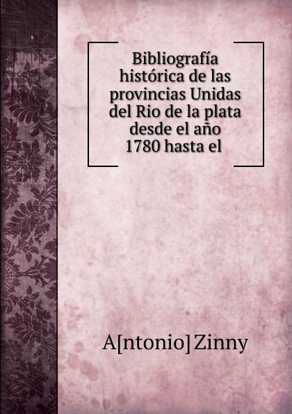 Antonio Zinny Bibliografia historica de las provincias Unidas del Rio de la plata desde el ano 1780 hasta el бордюр el molino mold yute plata perla 3 5х25