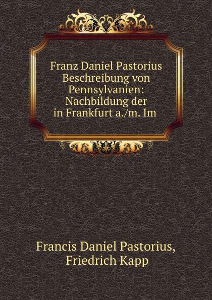 Francis Daniel Pastorius Franz Daniel Pastorius Beschreibung von Pennsylvanien