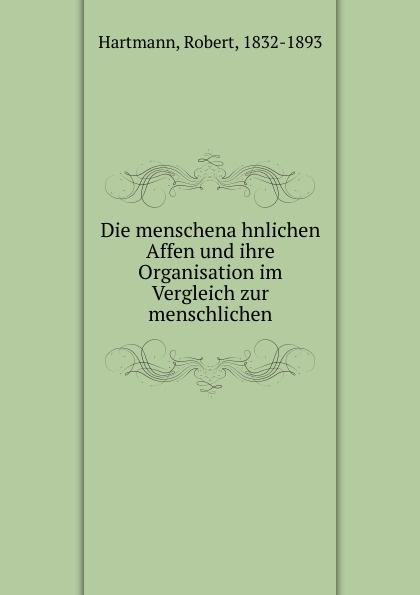 Robert Hartmann Die menschenahnlichen Affen und ihre Organisation im Vergleich zur menschlichen ullrich affen ernst genommen