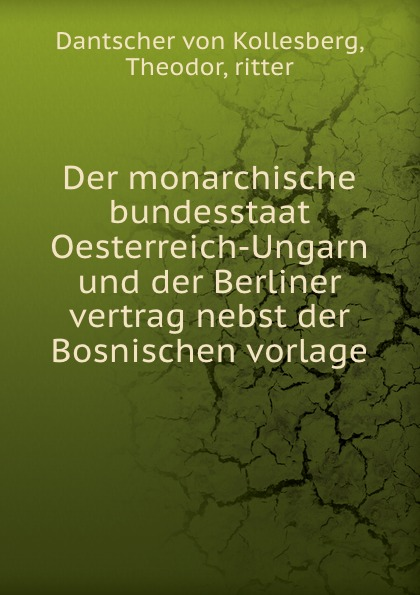 Фото - Dantscher von Kollesberg Der monarchische bundesstaat Oesterreich-Ungarn und der Berliner vertrag nebst der Bosnischen vorlage das germanenthum und oesterreich oesterreich und ungarn eine fackel fur den volkerstreit von arkolay