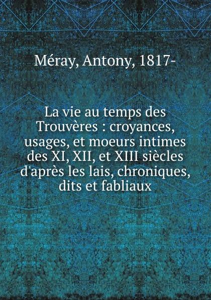 Antony Méray La vie au temps des Trouveres отсутствует fabliaux et contes des poètes françois des xi xii xiii xiv e et xv e siècles t 3