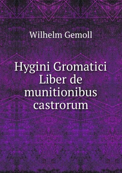 Wilhelm Gemoll Hygini Gromatici Liber de munitionibus castrorum hyginus hygini gromatici liber de munitionibus castrorum latin edition