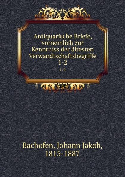Johann Jakob Bachofen Antiquarische Briefe, vornemlich zur Kenntniss der altesten Verwandtschaftsbegriffe johann jakob dusch moralische briefe zur bildung des herzens t 1