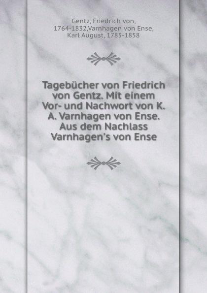 Friedrich von Gentz Tagebucher von Friedrich von Gentz. Mit einem Vor- und Nachwort von K.A. Varnhagen von Ense. Aus dem Nachlass Varnhagen.s von Ense karl august varnhagen von ense biographische portraits aus den nachlass varnhagen s von ense