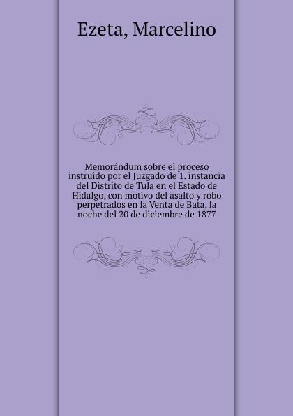 Marcelino Ezeta Memorandum sobre el proceso instruido por el Juzgado de 1. instancia del Distrito de Tula en el Estado de Hidalgo, con motivo del asalto y robo perpetrados en la Venta de Bata, la noche del 20 de diciembre de 1877 цены онлайн