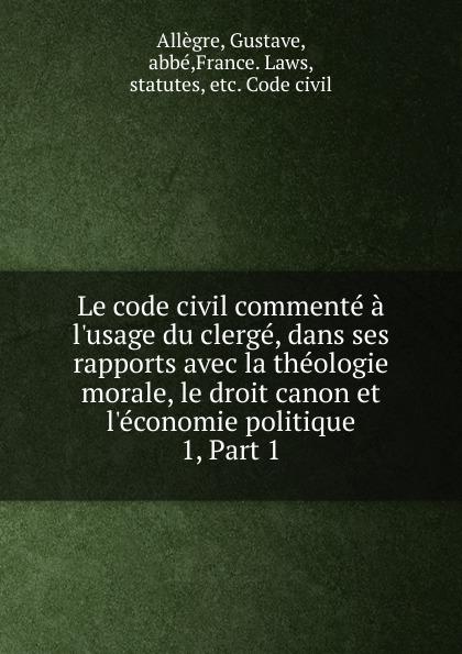 Gustave Allègre Le code civil commente a l.usage du clerge, dans ses rapports avec la theologie morale, le droit canon et l.economie politique цены