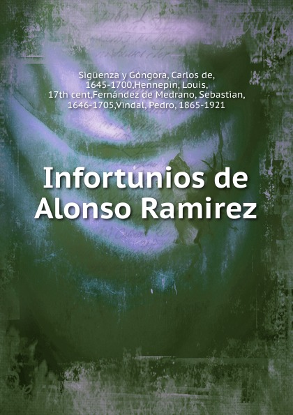 Sigüenza y Góngora Infortunios de Alonso Ramirez alonso de ercilla y zúñiga la araucana de don alonso de ercillla tomo 1