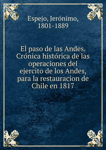 Jerónimo Espejo El paso de las Andes. Cronica historica de las operaciones del ejercito de los Andes, para la restauracion de Chile en 1817