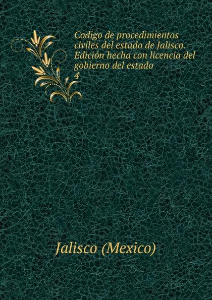 Jalisco Codigo de procedimientos civiles del estado de Jalisco. Edicion hecha con licencia del gobierno del estado jalisco codigo de procedimientos civiles del estado de jalisco spanish edition