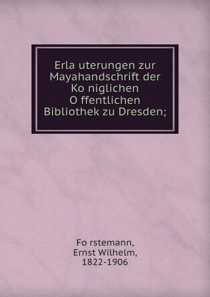 Ernst Wilhelm Förstemann Erlauterungen zur Mayahandschrift der Koniglichen Offentlichen Bibliothek zu Dresden glashaus dresden