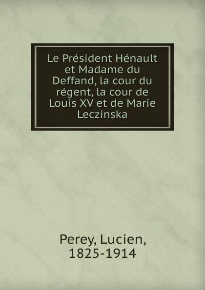 Lucien Perey Le President Henault et Madame du Deffand, la cour du regent, la cour de Louis XV et de Marie Leczinska louis charles marie emmanuel artaud haussmann wartburgkrieg le tournoi poetique de la wertburg poeme allemand du treizieme siecle