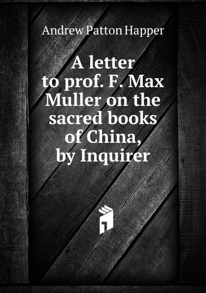 Andrew Patton Happer A letter to prof. F. Max Muller on the sacred books of China, by Inquirer happer