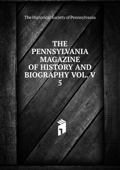 THE PENNSYLVANIA MAGAZINE OF HISTORY AND BIOGRAPHY VOL. V magazine v