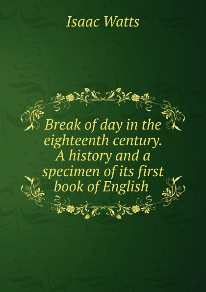 Isaac Watts Break of day in the eighteenth century. A history and a specimen of its first book of English charlotte sussman eighteenth century english literature