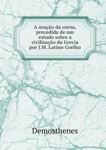 Demosthenes A oracao da coroa, precedida de um estudo sobre a civilisacao Grecia por J.M. Latino Coelho