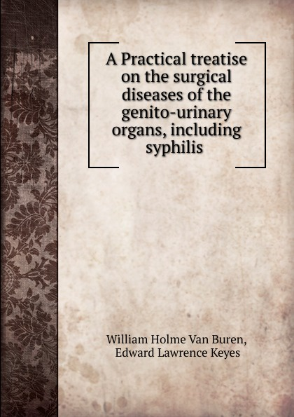 цена на William Holme van Buren A Practical treatise on the surgical diseases of the genito-urinary organs, including syphilis