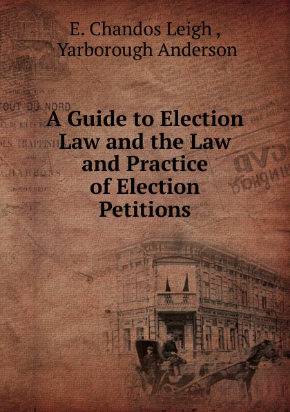 E. Chandos Leigh A Guide to Election Law and the Law and Practice of Election Petitions nevzorov alexander mes petitions seront ils soutenus