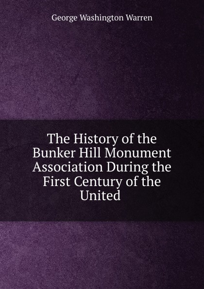 Фото - George Washington Warren The History of the Bunker Hill Monument Association During the First Century of the United edmundson george anglo dutch rivalry during the first half of the seventeenth century