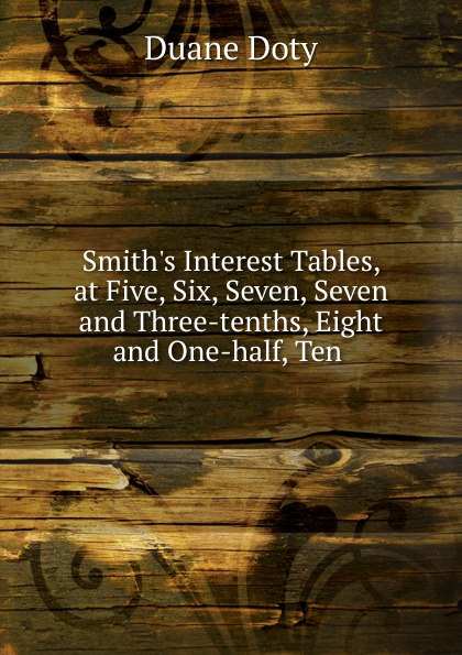 Duane Doty Smith.s Interest Tables, at Five, Six, Seven, Seven and Three-tenths, Eight and One-half, Ten цена и фото