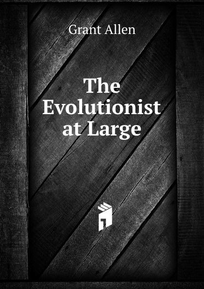 Grant Allen The Evolutionist at Large at large