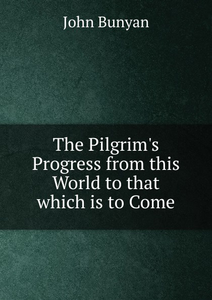 John Bunyan The Pilgrim.s Progress from this World to that which is to Come the pilgrim s progress from this world to that which is to come