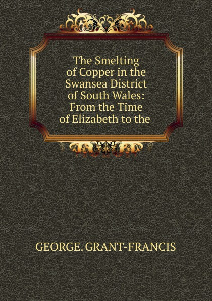 George Grant-francis The Smelting of Copper in the Swansea District of South Wales цены