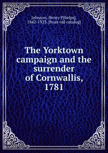 Henry Phelps Johnson The Yorktown campaign and the surrender of Cornwallis, 1781 the art of surrender