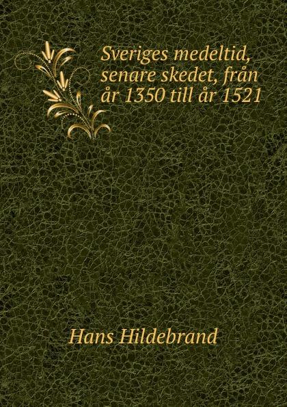 Hans Hildebrand Sveriges medeltid, senare skedet, fran ar 1350 till ar 1521 oscar montelius sveriges historia fran aldsta tid till vara dagar 1