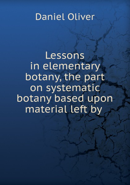 Daniel Oliver Lessons in elementary botany, the part on systematic botany based upon material left by