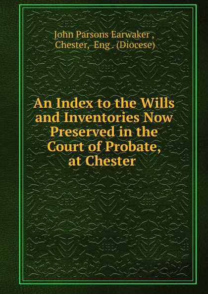 J. P. Earwaker An Index to the Wills and Inventories Now Preserved in the Court of Probate, at Chester russell fishkind j aarp probate wars of the rich and famous an insider s guide to estate and probate litigation