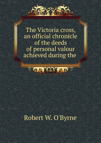 Robert W. O'Byrne The Victoria cross, an official chronicle of the deeds of personal valour achieved during the victoria cross anna lombard