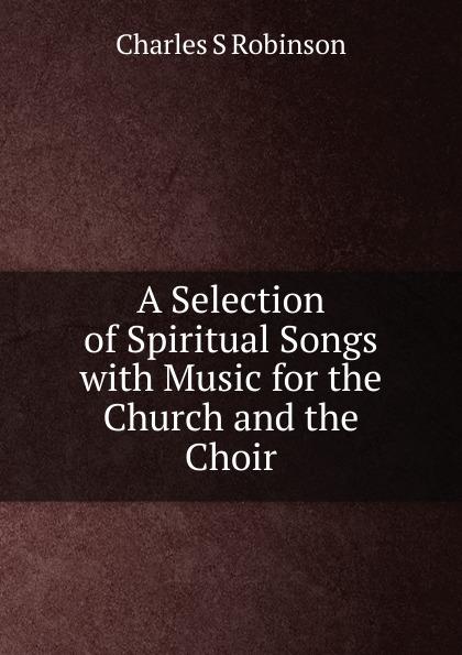 Charles S. Robinson A Selection of Spiritual Songs коллектив авторов longman broderip s selection of music for the pedal harp