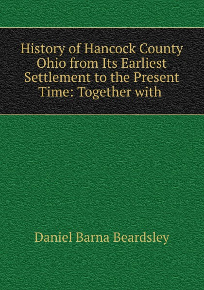 Daniel Barna Beardsley History of Hancock County Ohio from Its Earliest Settlement to the Present Time
