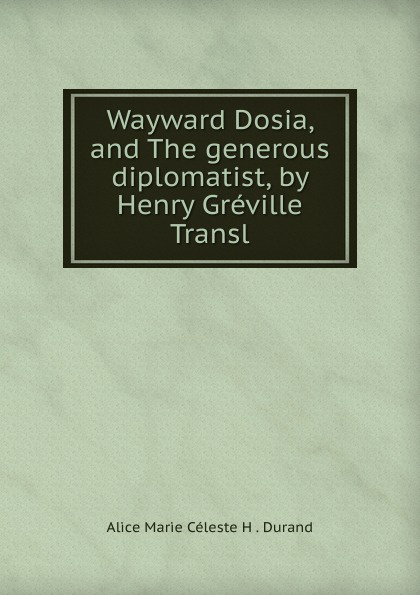 Alice Marie Céleste H. Durand Wayward Dosia, and The generous diplomatist, by Henry Greville Transl alice marie céleste fleury durand le roi des milliards