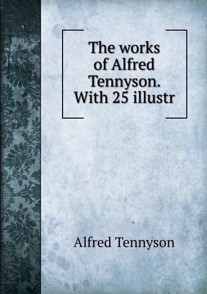 Alfred Tennyson The works of Alfred Tennyson. alfred tennyson the lady of shalott