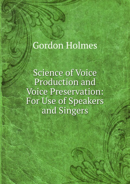 Gordon Holmes Science of Voice Production and Voice Preservation sidtis diana foundations of voice studies an interdisciplinary approach to voice production and perception