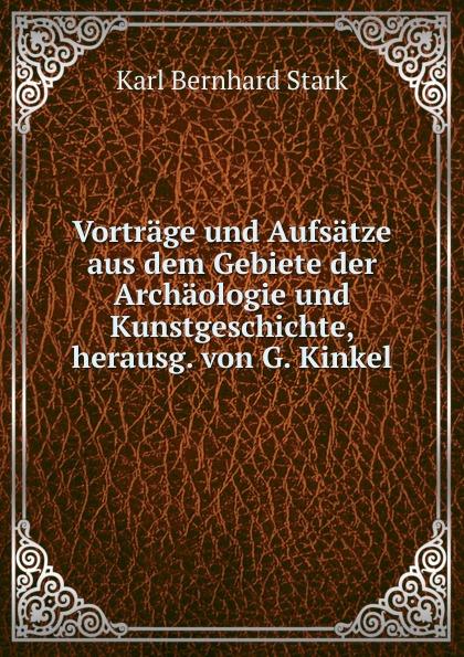 Karl Bernhard Stark Vortrage und Aufsatze aus dem Gebiete der Archaologie und Kunstgeschichte, herausg. von G. Kinkel karl bernhard stark nach dem griechischen orient