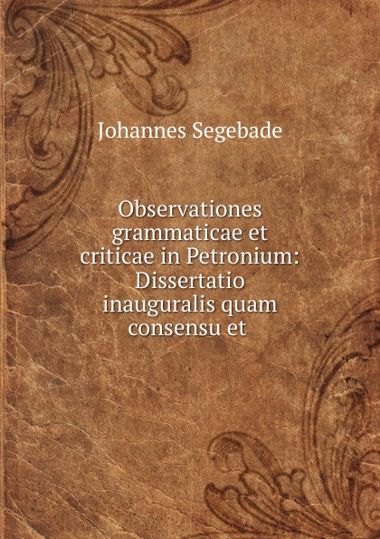 Johannes Segebade Observationes grammaticae et criticae in Petronium heussner friedrich observationes grammaticae in catulli veronensis librum latin edition