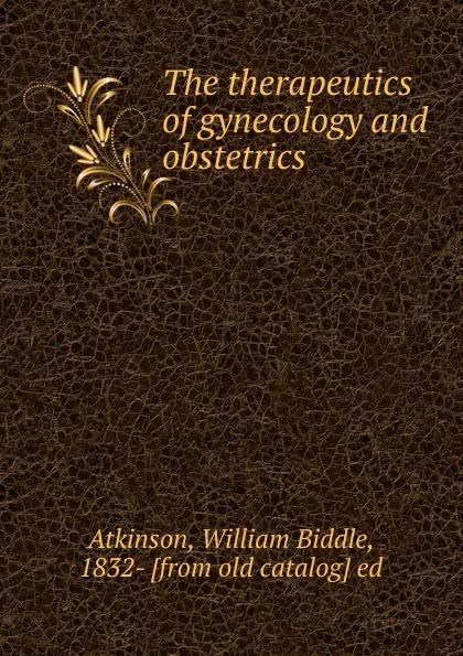 лучшая цена William Biddle Atkinson The therapeutics of gynecology and obstetrics