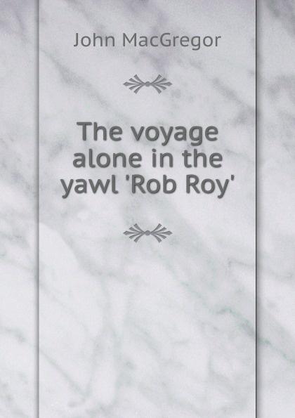 где купить John MacGregor The voyage alone in the yawl .Rob Roy.. по лучшей цене