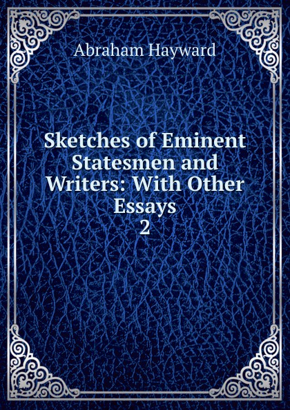 Abraham Hayward Sketches of Eminent Statesmen and Writers knapp samuel lorenzo biographical sketches of eminent lawyers statesmen and men of letters